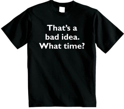 Thats a bad idea what time T-Shirt | Funny Novelty  mens womens Unisex tshirt